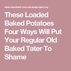 These Loaded Baked Potatoes Four Ways Will Put Your Regular Old Baked Tater To Shame