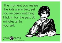 The moment you realize the kids are in bed, yet you've been watching Nick Jr. for the past 30 minutes by yourself. Been there!
