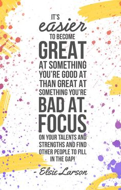 """""""It's easier to become great at something you're good at than great at something you're bad at. Focus on your talents and strengths and find other people to fill in the gap!"""" -Elsie Larson"""