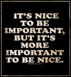 It`s nice to be important, but it`s more important to be nice.