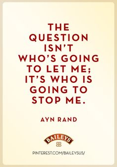 The question isn't who's going to let me; it's who's going to stop me. Like Me, My Love, Ayn Rand, Baileys, Good Advice, Fun Stuff, Favorite Things, Cocktail, Wisdom