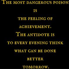 The most dangerous poison is the feeling of achievement. The antidote is to every evening think what can be done better tomorrow. ‪#‎QuotesYouLove‬ ‪#‎QuoteOfTheDay‬ ‪#‎Entrepreneurship‬ ‪#‎QuotesOnEntrepreneurship‬ ‪#‎EntrepreneurQuotes‬  Visit our website  for text status wallpapers.  www.quotesulove.com