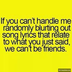 If you can't handle me randomly blurting out song lyrics that relate to what you just said, we can't be friends. #Friends #FunnyStatus