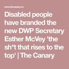 Disabled people have branded the new DWP Secretary Esther McVey 'the sh*t that rises to the top' People Brand, Disabled People, Garages, Disability, Secretary, Poppy, Politics, News, Garage