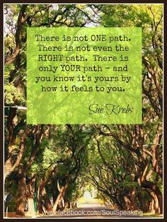 There is not ONE path. There is not even the RIGHT path. There is only YOUR path -- and you know it's yours by how it feels to you.  --Sue Krubs