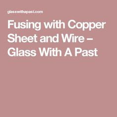 Fusing with Copper Sheet and Wire – Glass With A Past