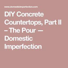 DIY Concrete Countertops, Part II – The Pour — Domestic Imperfection