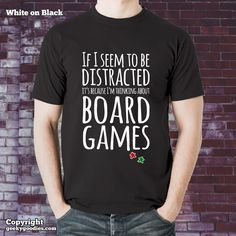 If I Seem To Be Distracted It's Because I'm Thinking About Board Games T-shirt  Because you are either playing board games - or thinking about board games.