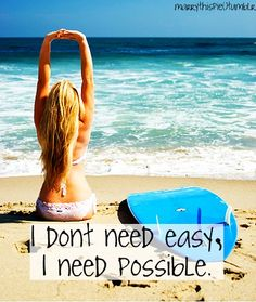 I don't need easy, I need possible. Quote from one of my fav movies, Soul Surfer.