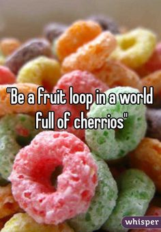 """Be a fruit loop in a world full of cherrios"""