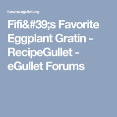 Fifi's Favorite Eggplant Gratin - RecipeGullet - eGullet Forums