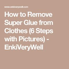 How to Remove Super Glue from Clothes (6 Steps with Pictures) - EnkiVeryWell