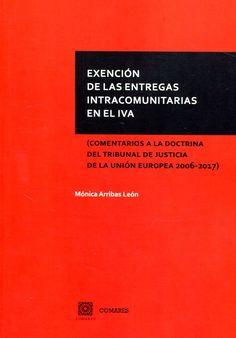 Exención de las entregas intracomunitarias en el IVA : (comentarios a la doctrina del Tribunal de Justicia de la Unión Europea 2006-2017) / Mónica Arribas León. - 2017