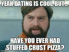 Love is about finding someone to eat stuffed crust pizza with you. Omnom.