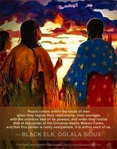 """""""Peace comes within the souls of men when they realize their relationship, their oneness, with the universe and all its powers; and when they realize that at the center of the Universe dwells Wakan-Tanka, and that this center is really everywhere, it is within each of us."""" —BLACK ELK, OGLALA SIOUX, 1863 – 1950: www.QuantumGrace.net ..*"""