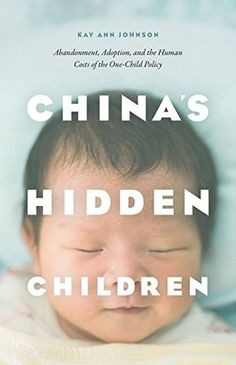 China's Hidden Children: Abandonment, Adoption, and the Human Costs of the One-Child Policy by Kay Ann Johnson. Read August 2016 (4.5 stars)