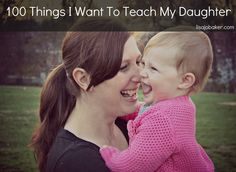100 Things I Want to Teach My Daughter- ALL girls should read this list no matter how old! pin now, Read later ;)
