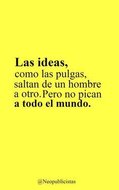 """""""Las ideas son como las pulgas saltan de un hombre a otro. Pero no pican a todo el mundo."""""""