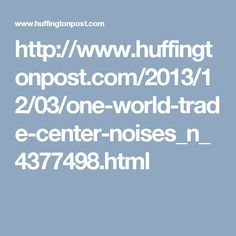 http://www.huffingtonpost.com/2013/12/03/one-world-trade-center-noises_n_4377498.html