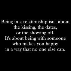 being in a relationship isn't about the kissing, the dates or the showing off - it's about being with someone who makes you happy in a way that no one else can. <3