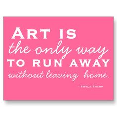 Art is the only way to run away without leaving home.