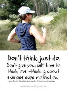 Don't think, just do. Don't give yourself time to think; over-thinking about exercise saps motivation.