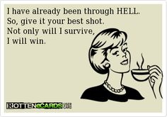 Rottenecards - I have already been through HELL. So, give it your best shot. Not only will I survive,  I will win.