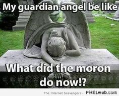 "I always say to my family ""listen I am NOT proud of the fact I have turned my guardian angel into a functioning alcoholic...well, not too proud anyway""....lol!"