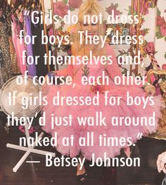 """Girls do not dress for boys. They dress for themselves and of course, each other. If girls dressed for boys they'd just walk around naked at all times -Betsy Johnson"