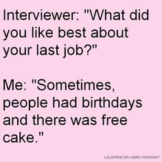 "Interviewer: ""What did you like best about your last job?"" Me ..."