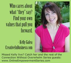 "Who cares what ""they say? Find your own values that pull you forward. -- @Kelly Galea - Creative in Business #entrepreneurship www.OnlineEmpowermentSeries.com"