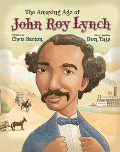 The Amazing Age of John Roy Lynch - Chris Barton, Don Tate   John Roy Lynch spent most of his childhood as a slave in Mississippi, but all of that changed with the Emancipation Proclamation. Suddenly people like John Roy could have paying jobs and attend school. While many people in the South were unhappy with the social change, John Roy thrived in the new era. He was appointed to serve as justice of the peace and was eventually elected into the United States Congress. This biography, with its informative backmatter and splendid illustrations, gives readers an in-depth look at the Reconstruction period through the life of one of the first African-American congressmen.