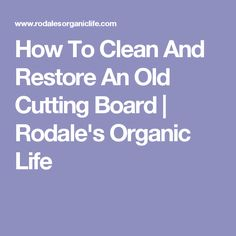 How To Clean And Restore An Old Cutting Board | Rodale's Organic Life