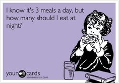 I know it's 3 meals a day, but how many should I eat at night?   Cry For Help Ecard