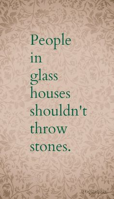 People in glass houses shouldn't throw stones.