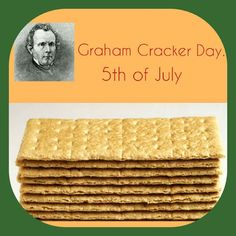 Graham Cracker Day!!! It is a confectionery type of cookie/biscuit made from the Graham flour. The Graham Cracker was inspired by the preaching of Sylvester Graham  who was a part of and strongly influenced by the 19th century temperance movement.  Graham believed that a vegetarian diet anchored by home-made whole grain bread made from wheat coarsely ground at home as part of a lifestyle that involved minimizing pleasure and stimulation of all kinds was how God intended people to live and…