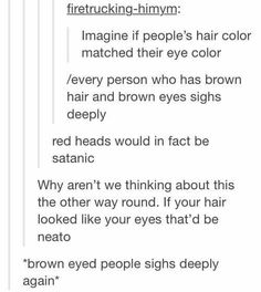 What if the color changed everytime your hair color changed. Like say it's normally brown so your eyes are brown, but you died it blue so it changes to blue