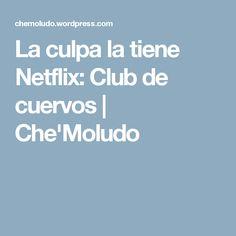 La culpa la tiene Netflix: Club de cuervos | Che'Moludo