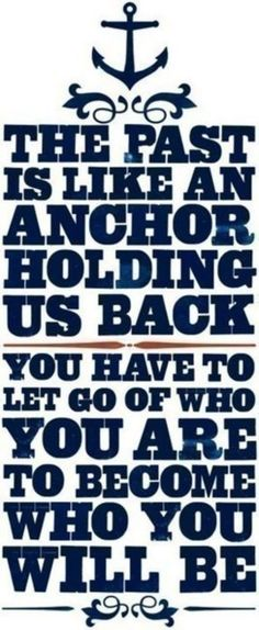 Past is an anchor that holds you back; let go to grow; Drag the anchor so you're tethered to truth; chart your course, don't follow the tide