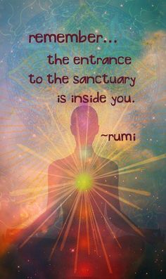The entrance to the sanctuary is inside you. -Rumi