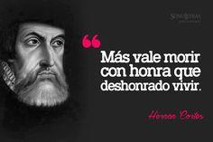 """""""Más vale morir con honra, que deshonrado vivir.""""  Hernán Cortés."""