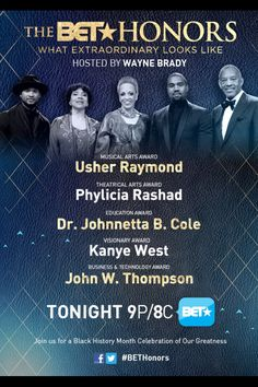 BET HONORS 2015 (check your local listing) FEBRUARY 23, 2015.... BET will again be airing the BET Honors, with the BET Honors 2015 airing on the network Feb. 23 at 9pm ET in a taped broadcast. Wayne Brady hosts the ceremony for the second year. (BET Honors 2015 honorees Usher Raymond, Phylicia Rashad, Dr. Johnnetta Betsch Cole, Kanye West, John W. Thompson The BET Honors pays tribute to the contributions of African Americans in the areas of education, theater, business and technology, music…
