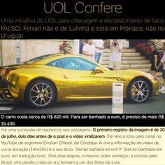 UOL Confere: Ferrari não é de Lulinha e está em Mônaco, não no Uruguai [UOL] https://noticias.uol.com.br/confere/ultimas-noticias/2017/07/25/filho-de-lula-ostentou-no-uruguai-com-uma-ferrari-banhada-a-ouro.htm ②⓪①⑦ ⓪⑦ ②⑥