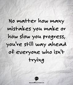 No matter how many mistakes you make or how slow you progress, you're still way ahead of everyone who isn't trying