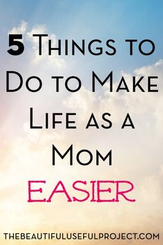 5 Things to Do to Make Life as a Mom Easier - The Beautiful Useful Project
