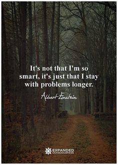 """""""It's not that I'm so smart, it's just that I stay with problems longer."""" - Albert Einstein"""
