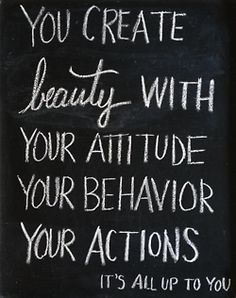 You create beauty with your attitude, your behavior, your actions… it's all up to you!