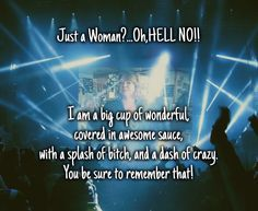 Just a woman?...oh,hell no!! i am a big cup of wonderful,covered in awesome sauce,with a splash of bitch, and a dash of crazy.you be sure to remember that!