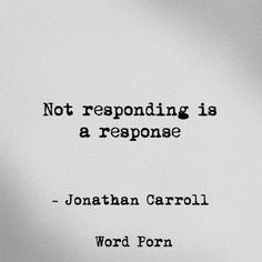 """Not responding is response"" - Jonathan Carroll, word porn. Relationship quotes and inspirational quotes. These quotes can be helpful to support your relationship goals, advice, tips and ideas for happy friendships, and happy relationships. The Words, More Than Words, Quotable Quotes, Motivational Quotes, Inspirational Quotes, Qoutes, Great Quotes, Quotes To Live By, Top Quotes"