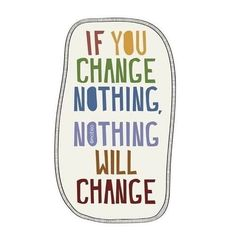 If you want something to change than change it! Don't wish for it, work for it!